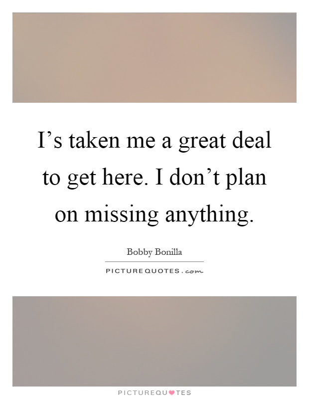 I's taken me a great deal to get here. I don't plan on missing anything Picture Quote #1