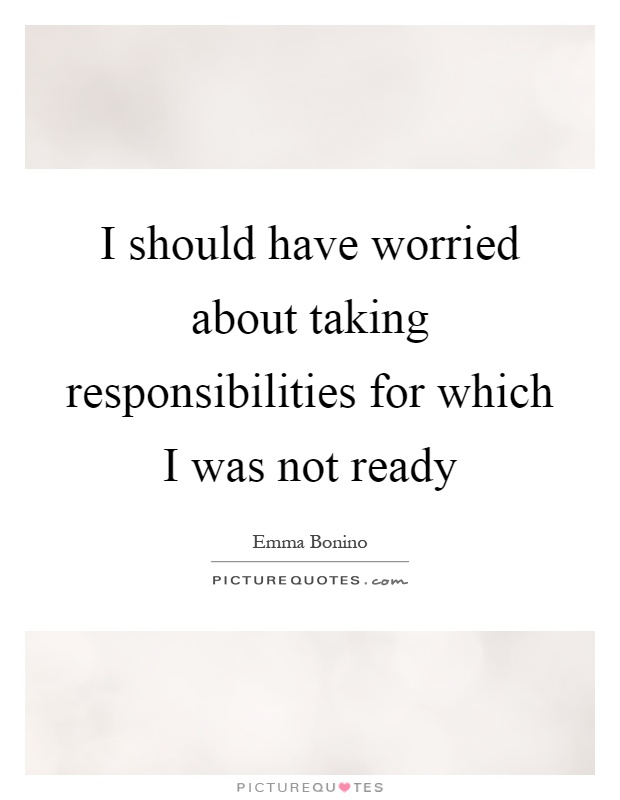 I should have worried about taking responsibilities for which I was not ready Picture Quote #1