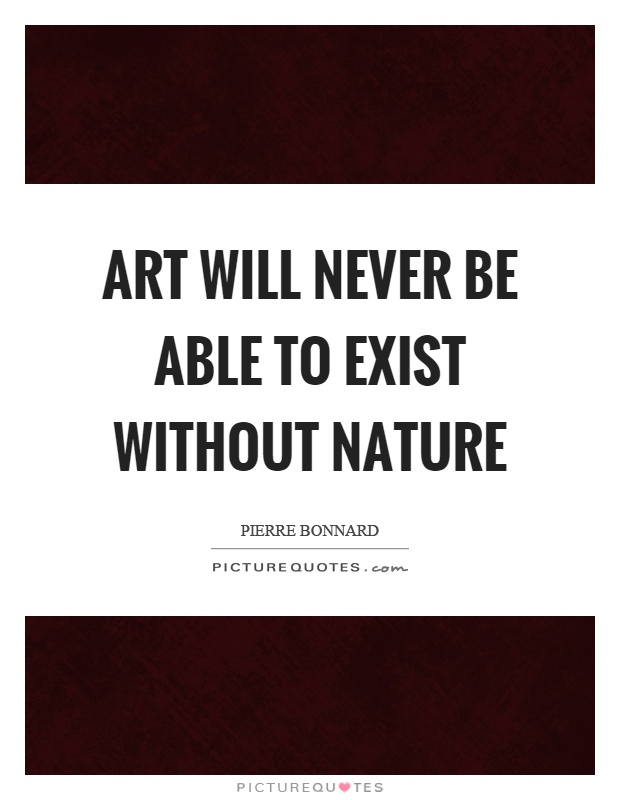 Art will never be able to exist without nature Picture Quote #1