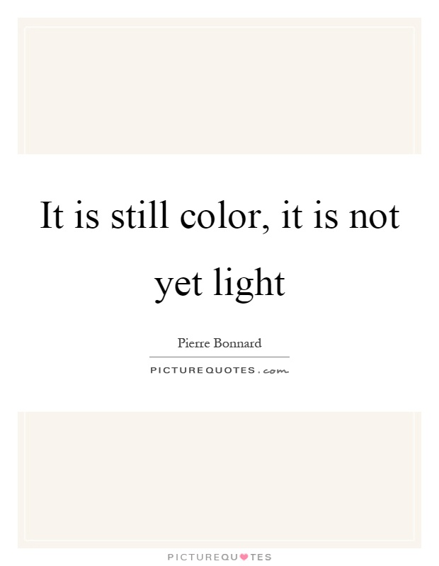 It is still color, it is not yet light Picture Quote #1