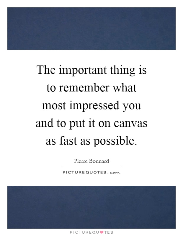The important thing is to remember what most impressed you and to put it on canvas as fast as possible Picture Quote #1