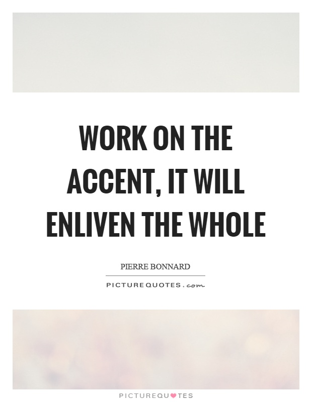 Work on the accent, it will enliven the whole Picture Quote #1