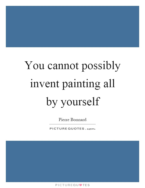 You cannot possibly invent painting all by yourself Picture Quote #1