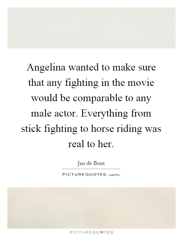 Angelina wanted to make sure that any fighting in the movie would be comparable to any male actor. Everything from stick fighting to horse riding was real to her Picture Quote #1