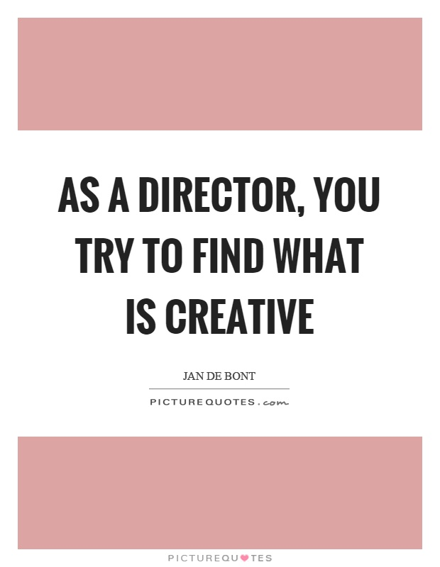 As a director, you try to find what is creative Picture Quote #1