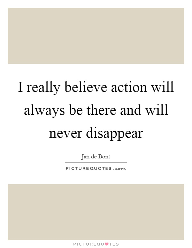 I really believe action will always be there and will never disappear Picture Quote #1