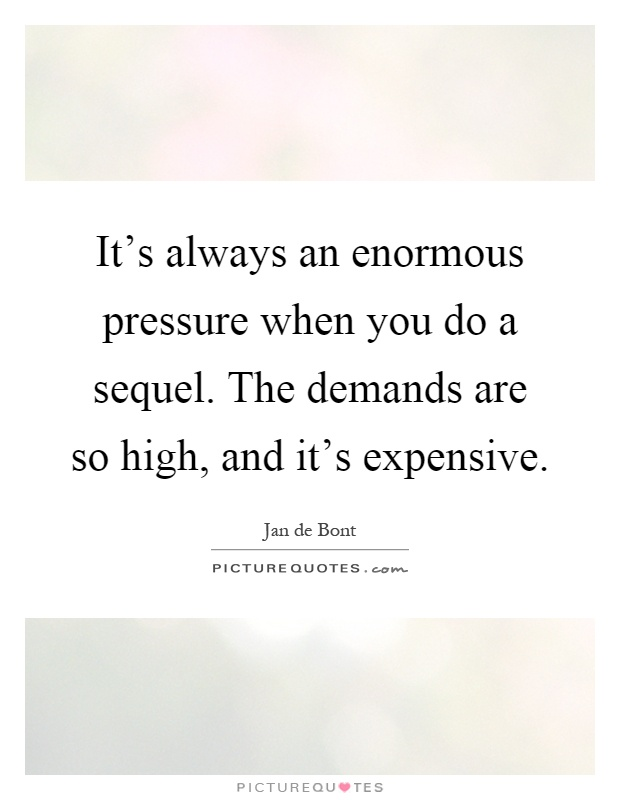It's always an enormous pressure when you do a sequel. The demands are so high, and it's expensive Picture Quote #1