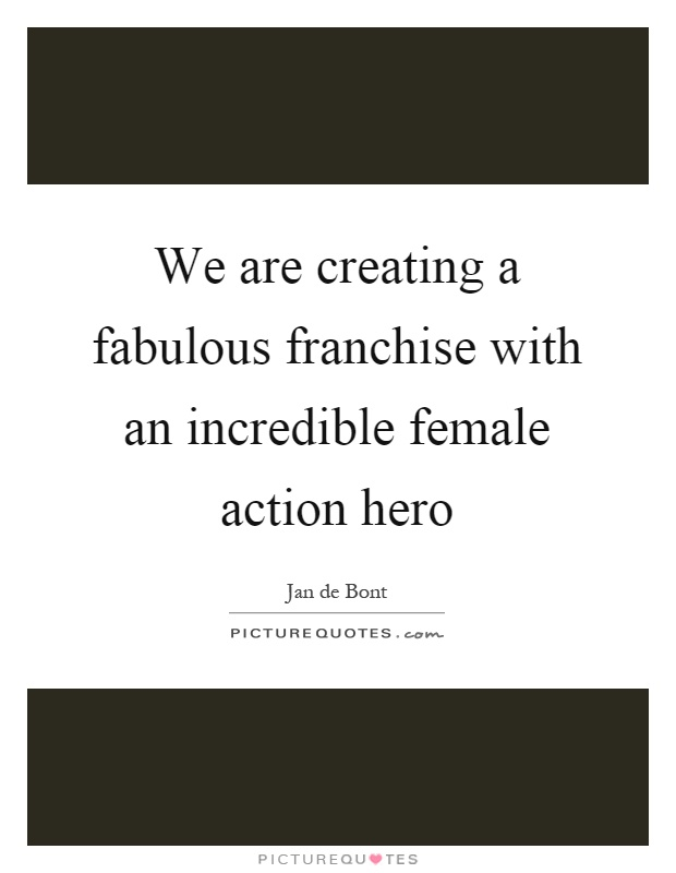 We are creating a fabulous franchise with an incredible female action hero Picture Quote #1