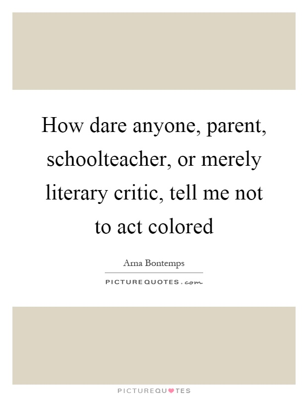 How dare anyone, parent, schoolteacher, or merely literary critic, tell me not to act colored Picture Quote #1