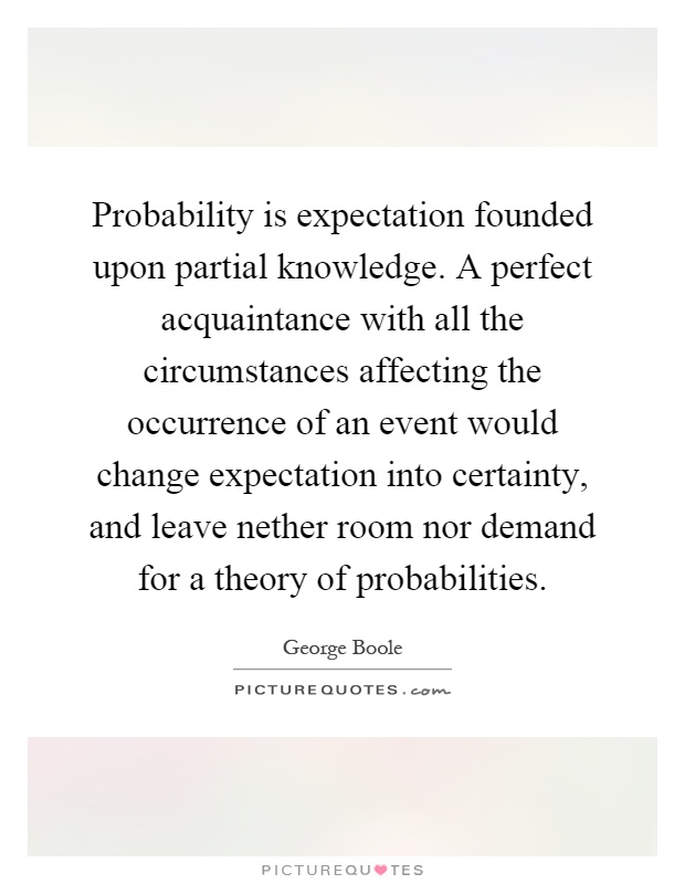 Probability is expectation founded upon partial knowledge. A perfect acquaintance with all the circumstances affecting the occurrence of an event would change expectation into certainty, and leave nether room nor demand for a theory of probabilities Picture Quote #1