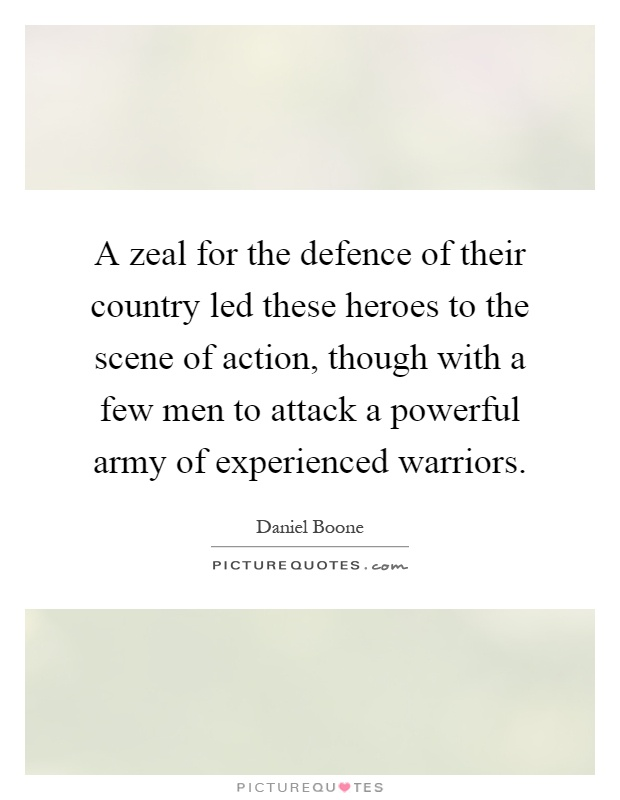 A zeal for the defence of their country led these heroes to the scene of action, though with a few men to attack a powerful army of experienced warriors Picture Quote #1