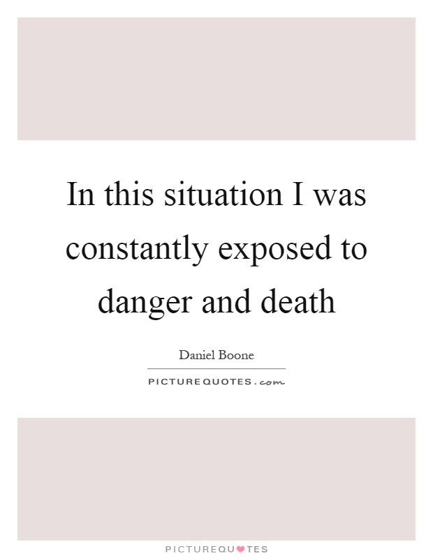 In this situation I was constantly exposed to danger and death Picture Quote #1