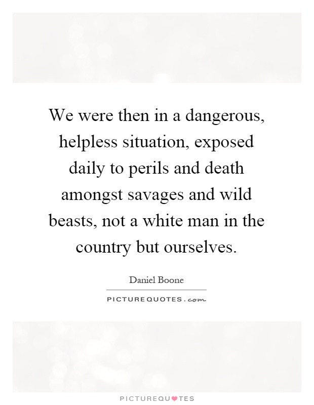 We were then in a dangerous, helpless situation, exposed daily to perils and death amongst savages and wild beasts, not a white man in the country but ourselves Picture Quote #1