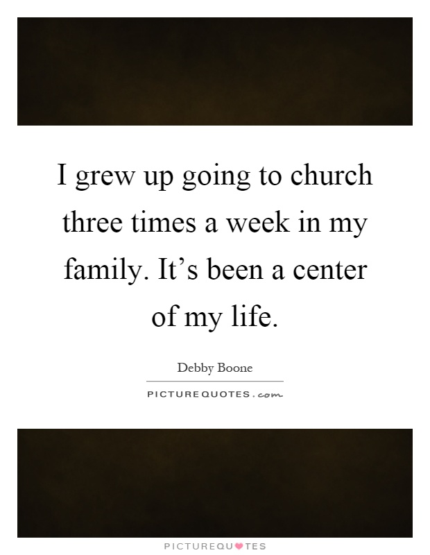 I grew up going to church three times a week in my family. It's been a center of my life Picture Quote #1