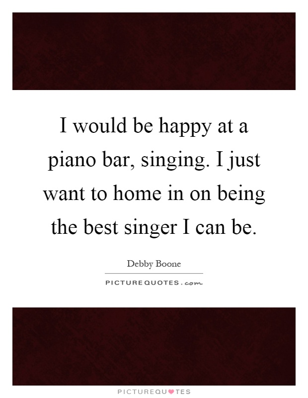 I would be happy at a piano bar, singing. I just want to home in on being the best singer I can be Picture Quote #1