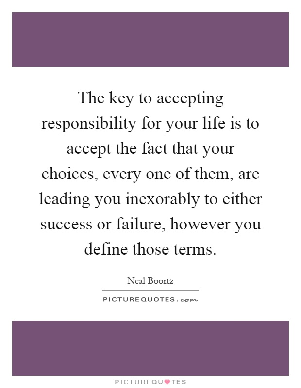 The key to accepting responsibility for your life is to accept the fact that your choices, every one of them, are leading you inexorably to either success or failure, however you define those terms Picture Quote #1