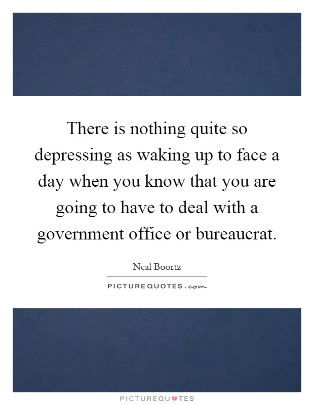 There is nothing quite so depressing as waking up to face a day when you know that you are going to have to deal with a government office or bureaucrat Picture Quote #1