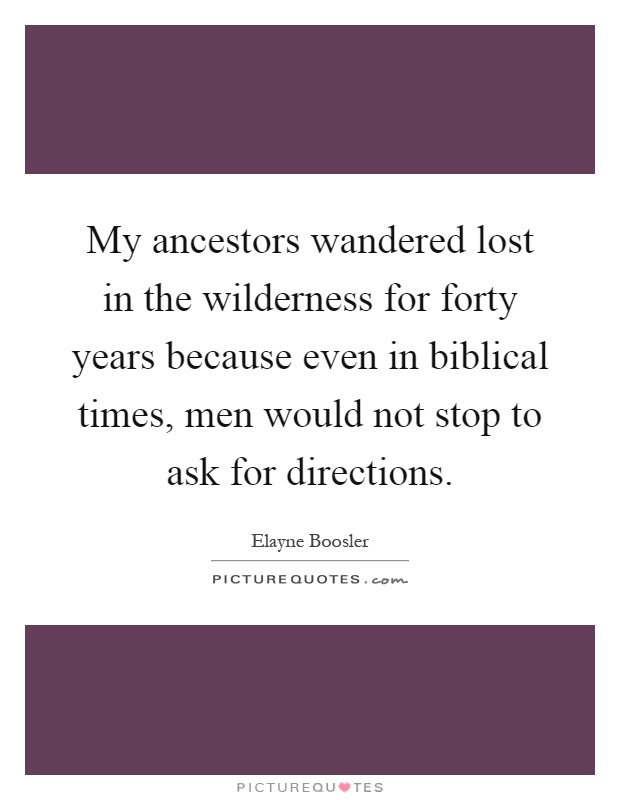 My ancestors wandered lost in the wilderness for forty years because even in biblical times, men would not stop to ask for directions Picture Quote #1
