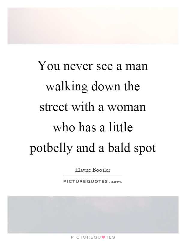 You never see a man walking down the street with a woman who has a little potbelly and a bald spot Picture Quote #1