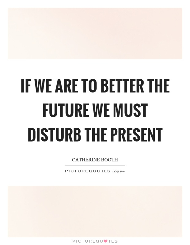 If we are to better the future we must disturb the present Picture Quote #1