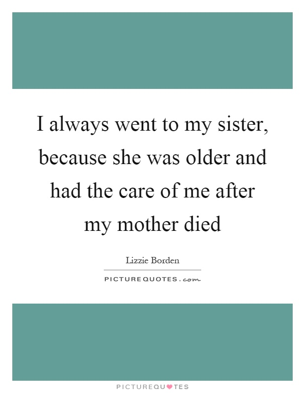I always went to my sister, because she was older and had the care of me after my mother died Picture Quote #1