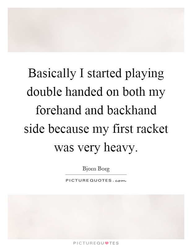 Basically I started playing double handed on both my forehand and backhand side because my first racket was very heavy Picture Quote #1