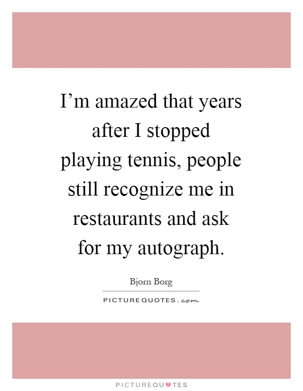 I'm amazed that years after I stopped playing tennis, people still recognize me in restaurants and ask for my autograph Picture Quote #1