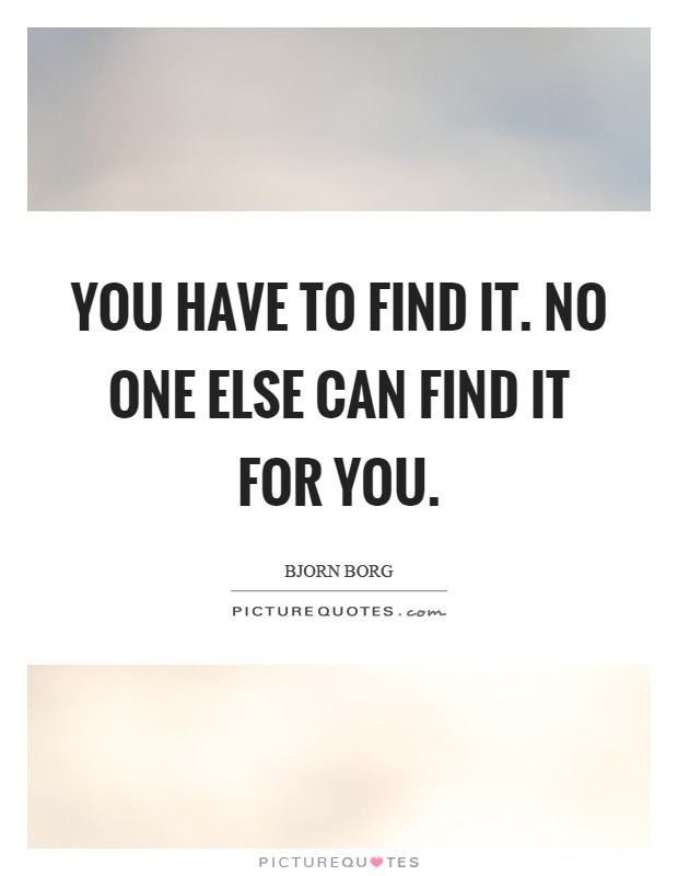 You have to find it. No one else can find it for you Picture Quote #1