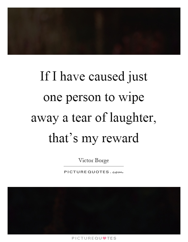 If I have caused just one person to wipe away a tear of laughter, that's my reward Picture Quote #1