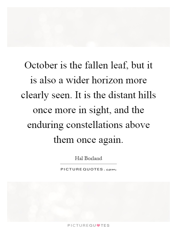 October is the fallen leaf, but it is also a wider horizon more clearly seen. It is the distant hills once more in sight, and the enduring constellations above them once again Picture Quote #1