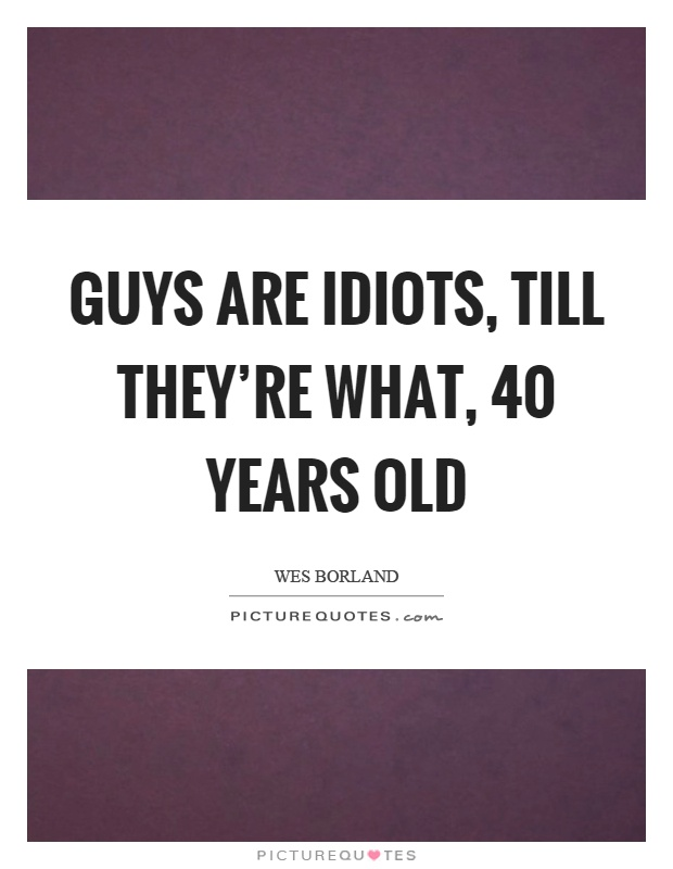 Guys are idiots, till they're what, 40 years old Picture Quote #1