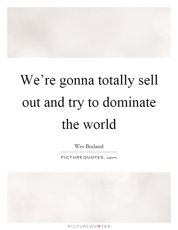 We're gonna totally sell out and try to dominate the world Picture Quote #1