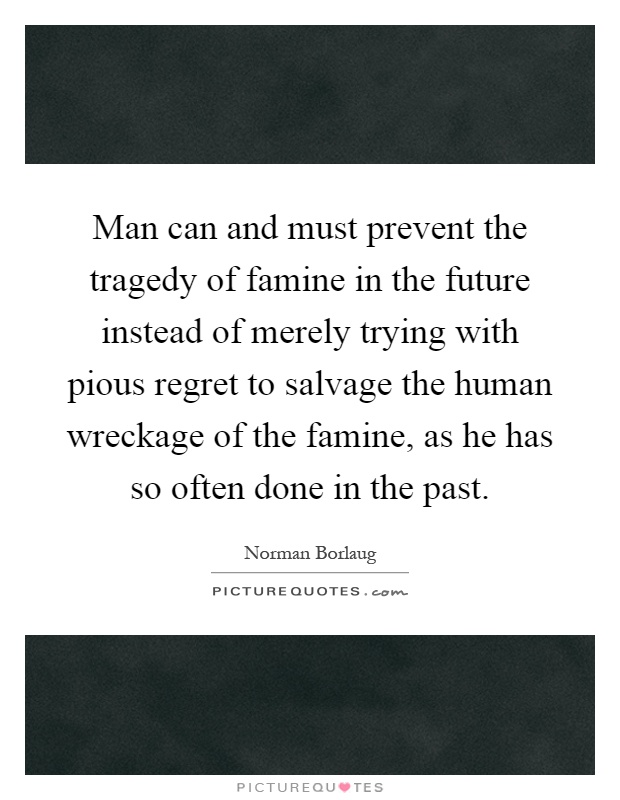 Man can and must prevent the tragedy of famine in the future instead of merely trying with pious regret to salvage the human wreckage of the famine, as he has so often done in the past Picture Quote #1