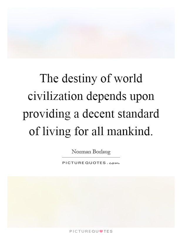 The destiny of world civilization depends upon providing a decent standard of living for all mankind Picture Quote #1