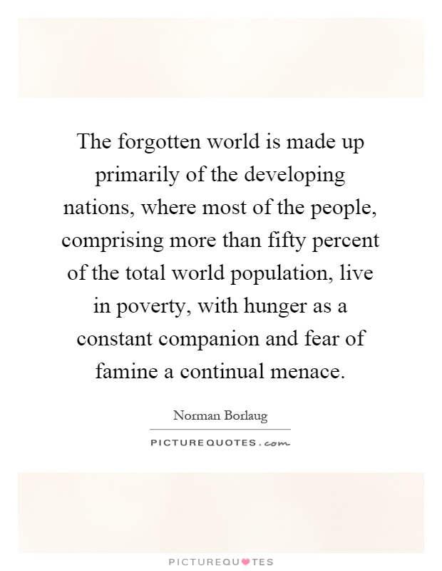 The forgotten world is made up primarily of the developing nations, where most of the people, comprising more than fifty percent of the total world population, live in poverty, with hunger as a constant companion and fear of famine a continual menace Picture Quote #1