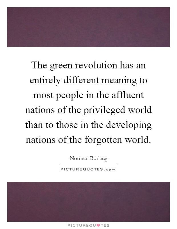 The green revolution has an entirely different meaning to most people in the affluent nations of the privileged world than to those in the developing nations of the forgotten world Picture Quote #1