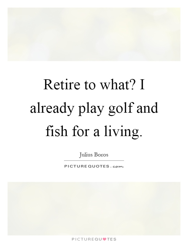 Retire to what? I already play golf and fish for a living Picture Quote #1