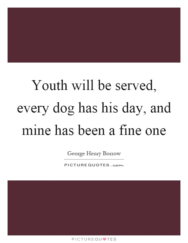 Youth will be served, every dog has his day, and mine has been a fine one Picture Quote #1