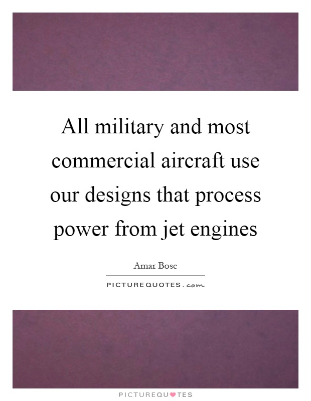 All military and most commercial aircraft use our designs that process power from jet engines Picture Quote #1
