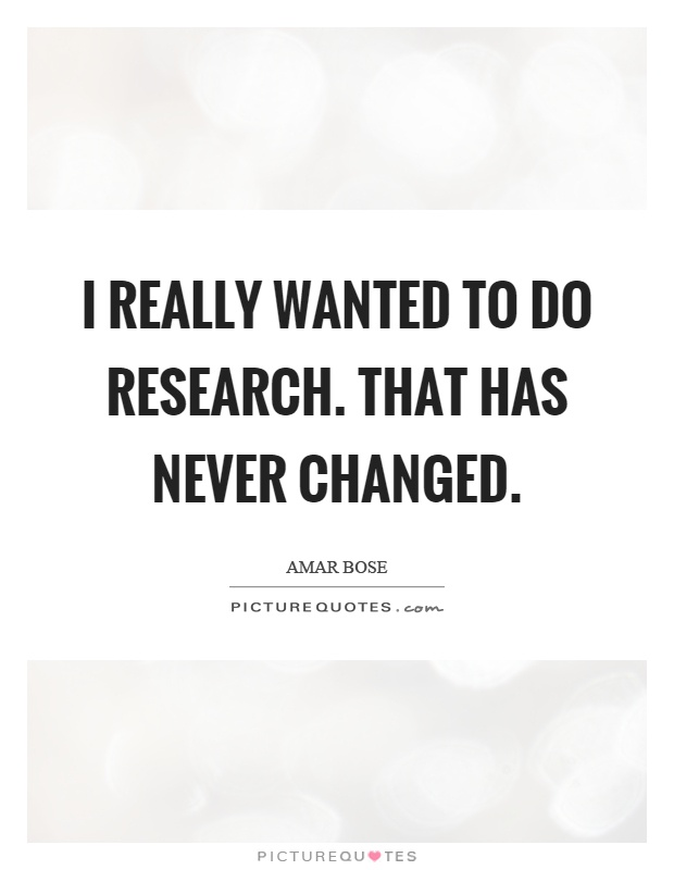 I really wanted to do research. That has never changed Picture Quote #1