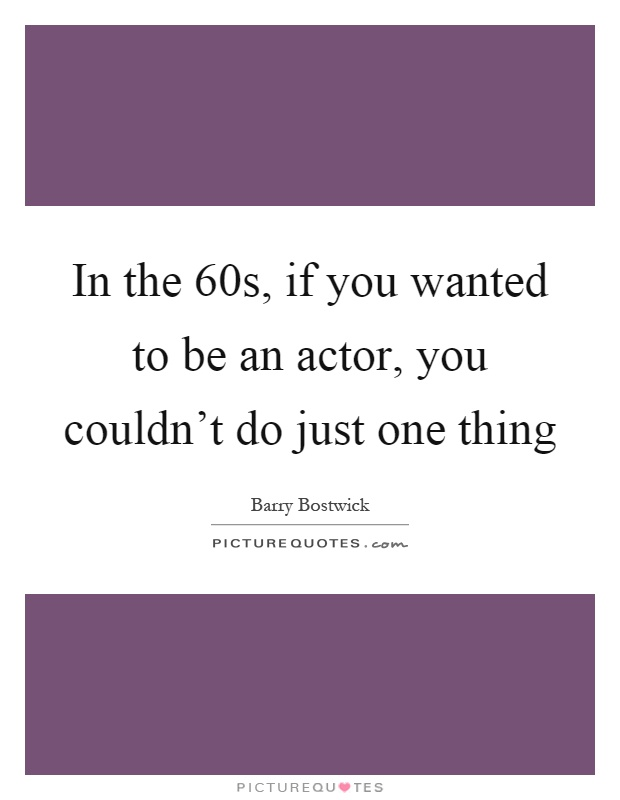 In the 60s, if you wanted to be an actor, you couldn't do just one thing Picture Quote #1