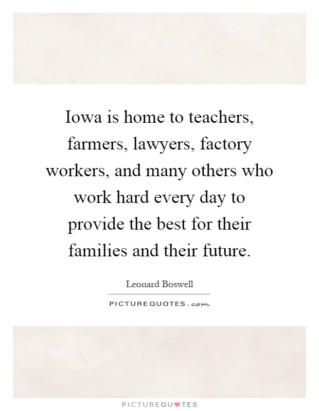 Iowa is home to teachers, farmers, lawyers, factory workers, and many others who work hard every day to provide the best for their families and their future Picture Quote #1
