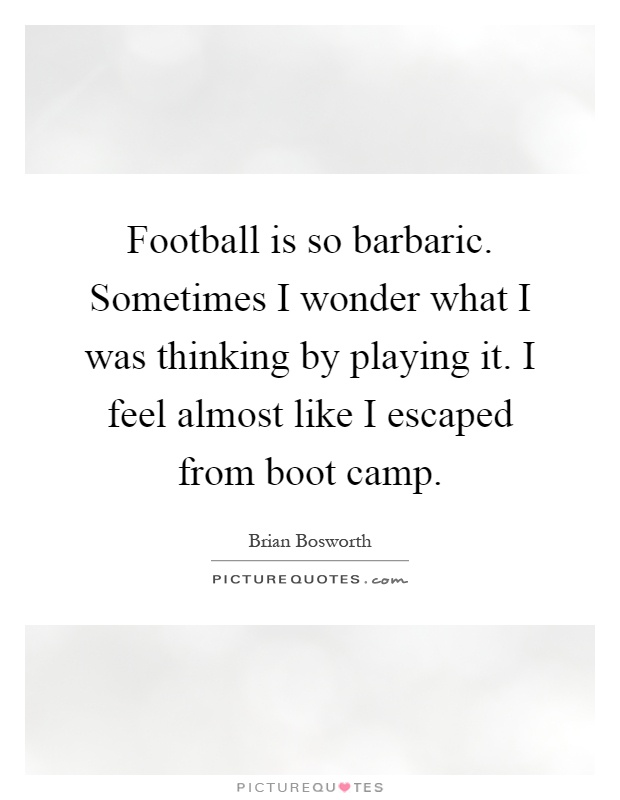 Football is so barbaric. Sometimes I wonder what I was thinking by playing it. I feel almost like I escaped from boot camp Picture Quote #1