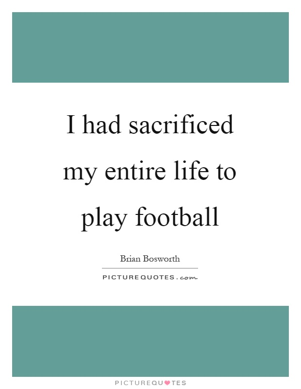 I had sacrificed my entire life to play football Picture Quote #1