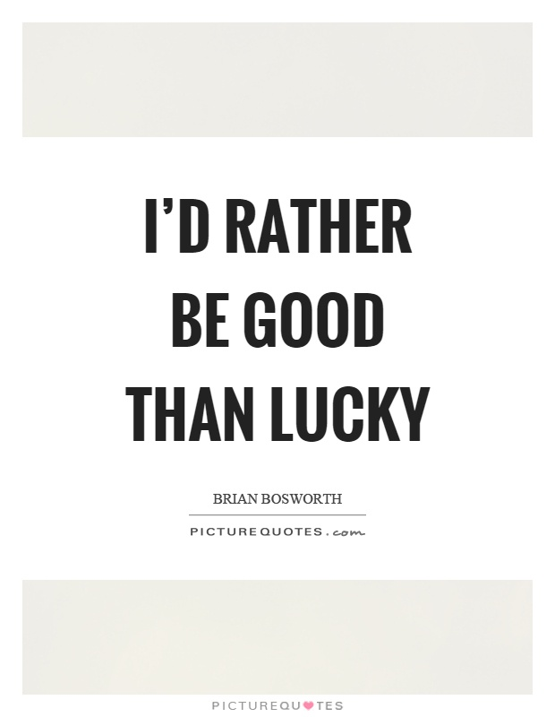 I'd rather be good than lucky Picture Quote #1