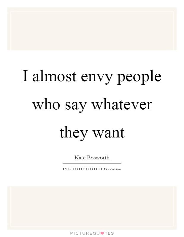 I almost envy people who say whatever they want Picture Quote #1