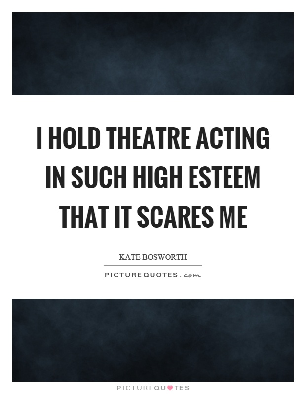 I hold theatre acting in such high esteem that it scares me Picture Quote #1