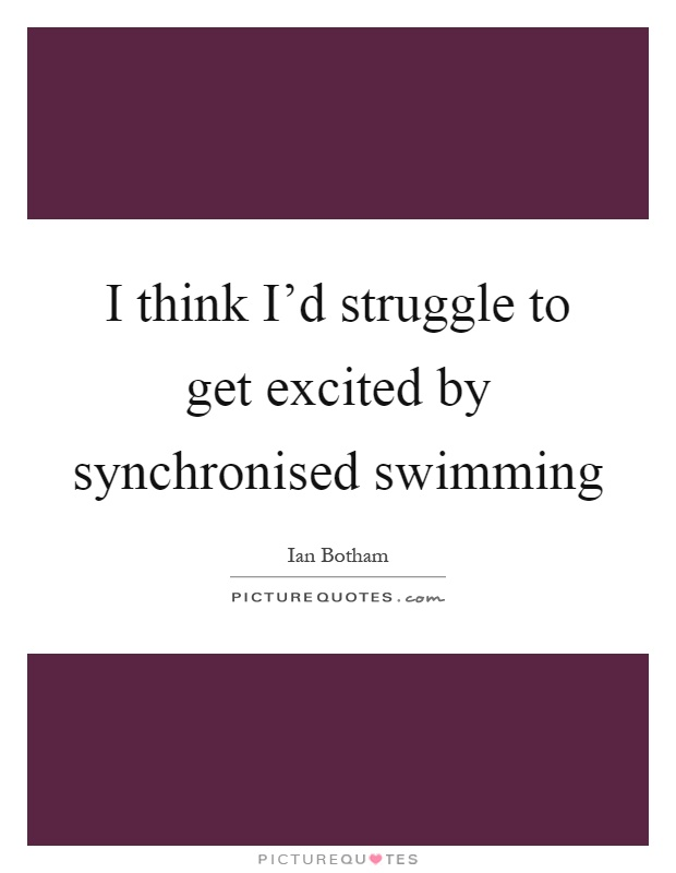 I think I'd struggle to get excited by synchronised swimming Picture Quote #1