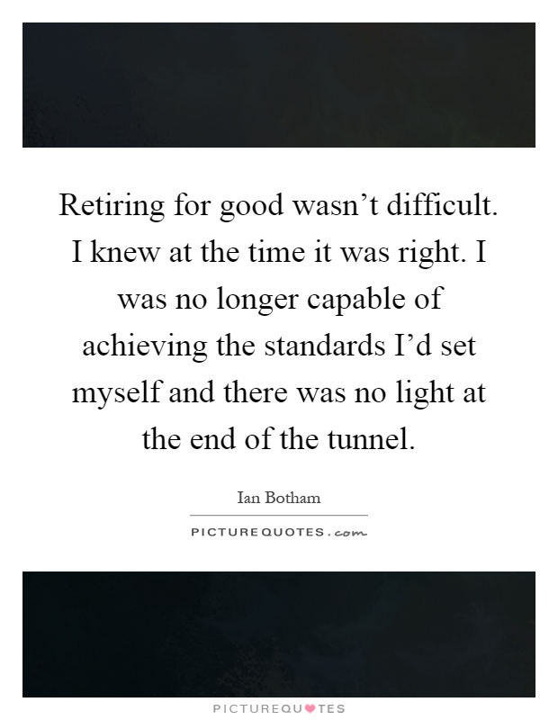 Retiring for good wasn't difficult. I knew at the time it was right. I was no longer capable of achieving the standards I'd set myself and there was no light at the end of the tunnel Picture Quote #1