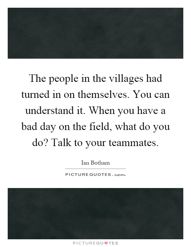 The people in the villages had turned in on themselves. You can understand it. When you have a bad day on the field, what do you do? Talk to your teammates Picture Quote #1
